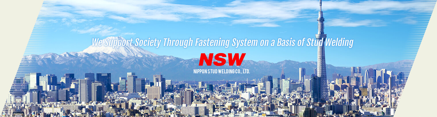 We support society through advanced technology.|NSW | NIPPON STUD WELDING Co., Ltd.